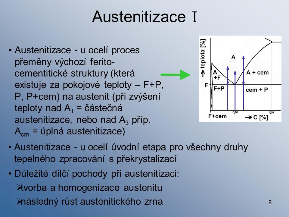 8 Austenitizace I Austenitizace - u ocelí proces přeměny výchozí ferito- cementitické struktury (která existuje za pokojové teploty – F+P, P, P+cem) n