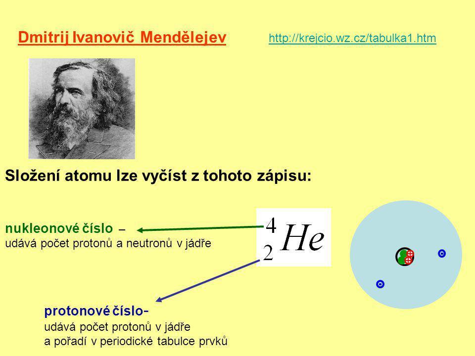 Dmitrij Ivanovič Mendělejev http://krejcio.wz.cz/tabulka1.htm Složení atomu lze vyčíst z tohoto zápisu: protonové číslo - udává počet protonů v jádře a pořadí v periodické tabulce prvků nukleonové číslo – udává počet protonů a neutronů v jádře + +