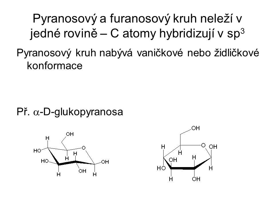 Pyranosový a furanosový kruh neleží v jedné rovině – C atomy hybridizují v sp 3 Pyranosový kruh nabývá vaničkové nebo židličkové konformace Př.
