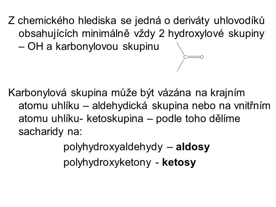 Z chemického hlediska se jedná o deriváty uhlovodíků obsahujících minimálně vždy 2 hydroxylové skupiny – OH a karbonylovou skupinu Karbonylová skupina může být vázána na krajním atomu uhlíku – aldehydická skupina nebo na vnitřním atomu uhlíku- ketoskupina – podle toho dělíme sacharidy na: polyhydroxyaldehydy – aldosy polyhydroxyketony - ketosy