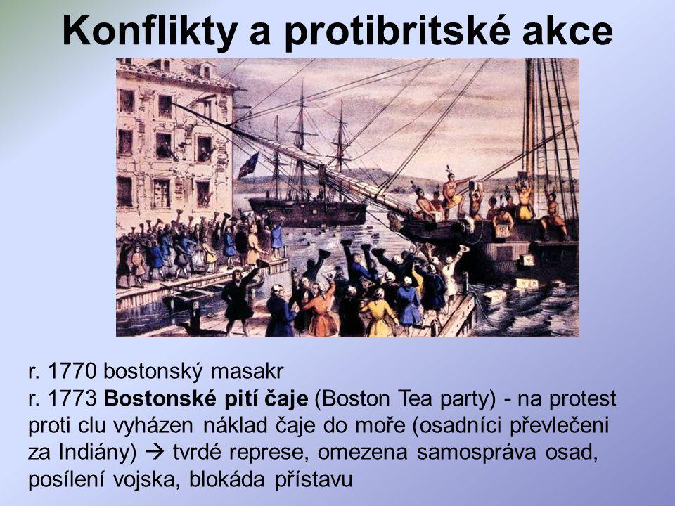 Konflikty a protibritské akce r. 1770 bostonský masakr r. 1773 Bostonské pití čaje (Boston Tea party) - na protest proti clu vyházen náklad čaje do mo