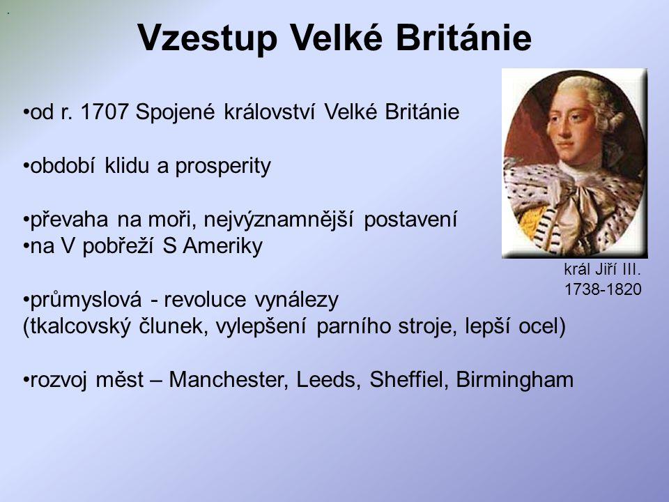 Vzestup Velké Británie od r. 1707 Spojené království Velké Británie období klidu a prosperity převaha na moři, nejvýznamnější postavení na V pobřeží S