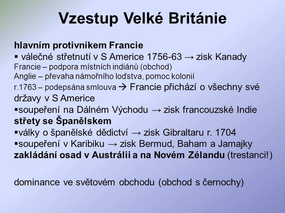 hlavním protivníkem Francie  válečné střetnutí v S Americe 1756-63 → zisk Kanady Francie – podpora místních indiánů (obchod) Anglie – převaha námořní