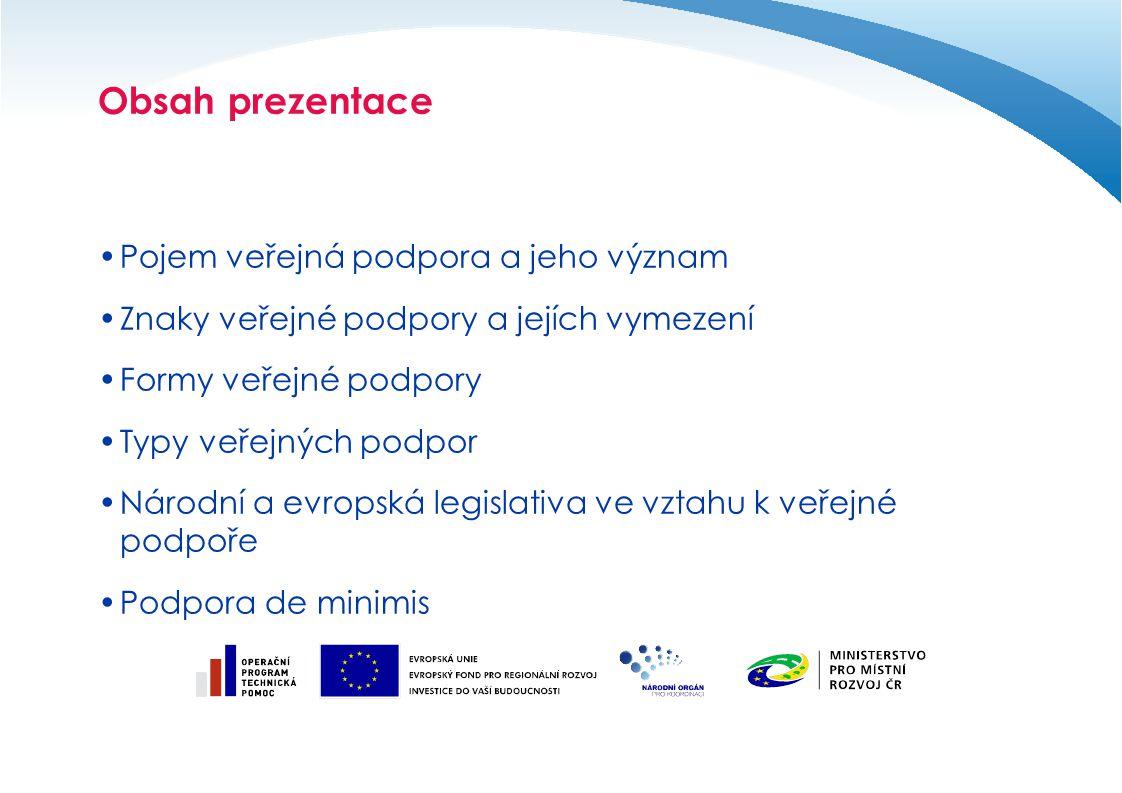Obsah prezentace Pojem veřejná podpora a jeho význam Znaky veřejné podpory a jejích vymezení Formy veřejné podpory Typy veřejných podpor Národní a evropská legislativa ve vztahu k veřejné podpoře Podpora de minimis