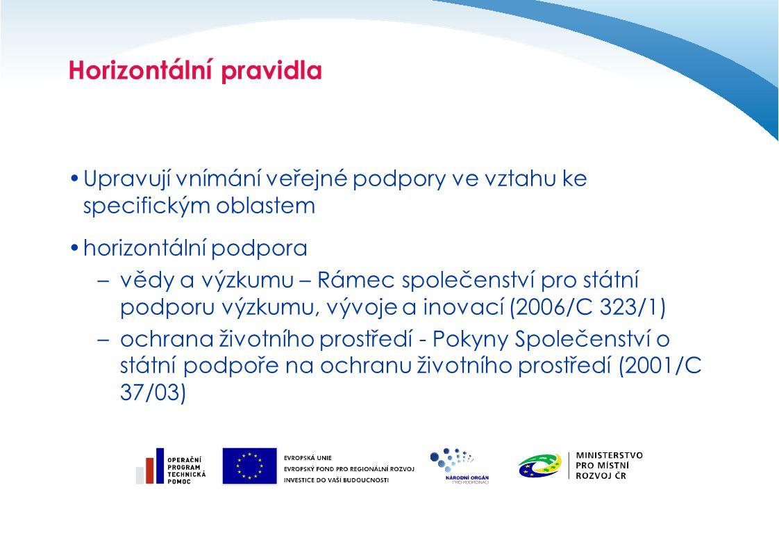 Horizontální pravidla Upravují vnímání veřejné podpory ve vztahu ke specifickým oblastem horizontální podpora –vědy a výzkumu – Rámec společenství pro státní podporu výzkumu, vývoje a inovací (2006/C 323/1) –ochrana životního prostředí - Pokyny Společenství o státní podpoře na ochranu životního prostředí (2001/C 37/03)