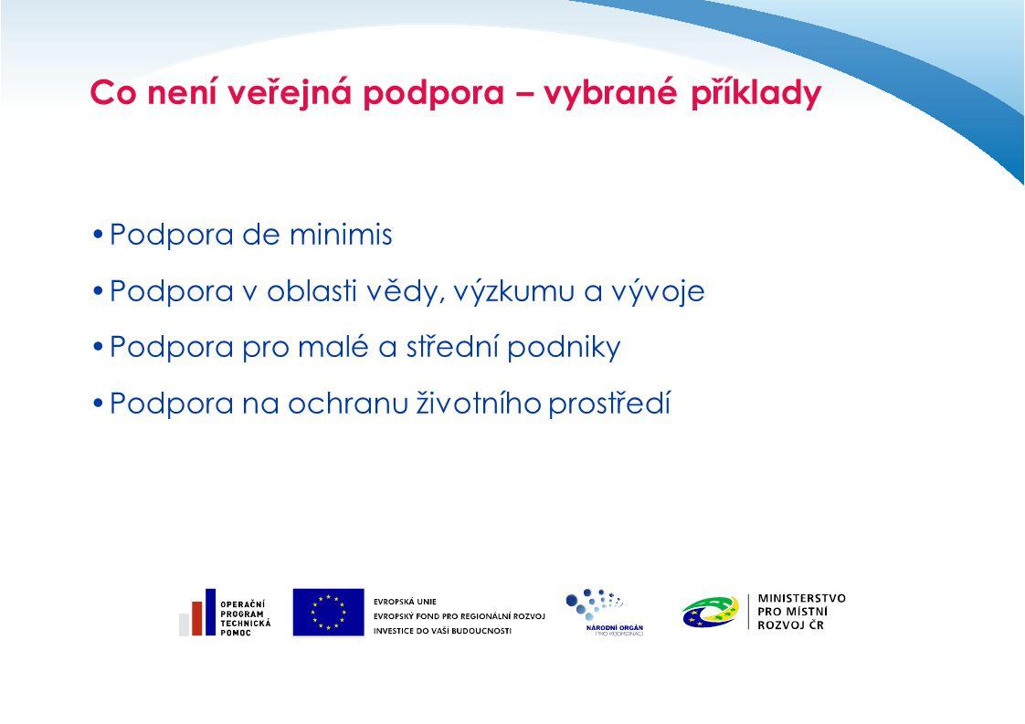 Co není veřejná podpora – vybrané příklady Podpora de minimis Podpora v oblasti vědy, výzkumu a vývoje Podpora pro malé a střední podniky Podpora na ochranu životního prostředí