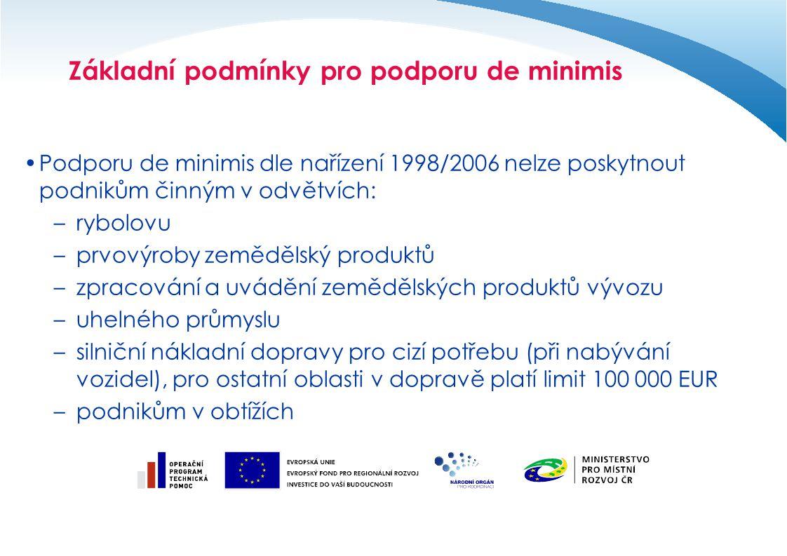 Základní podmínky pro podporu de minimis Podporu de minimis dle nařízení 1998/2006 nelze poskytnout podnikům činným v odvětvích: –rybolovu –prvovýroby zemědělský produktů –zpracování a uvádění zemědělských produktů vývozu –uhelného průmyslu –silniční nákladní dopravy pro cizí potřebu (při nabývání vozidel), pro ostatní oblasti v dopravě platí limit 100 000 EUR –podnikům v obtížích