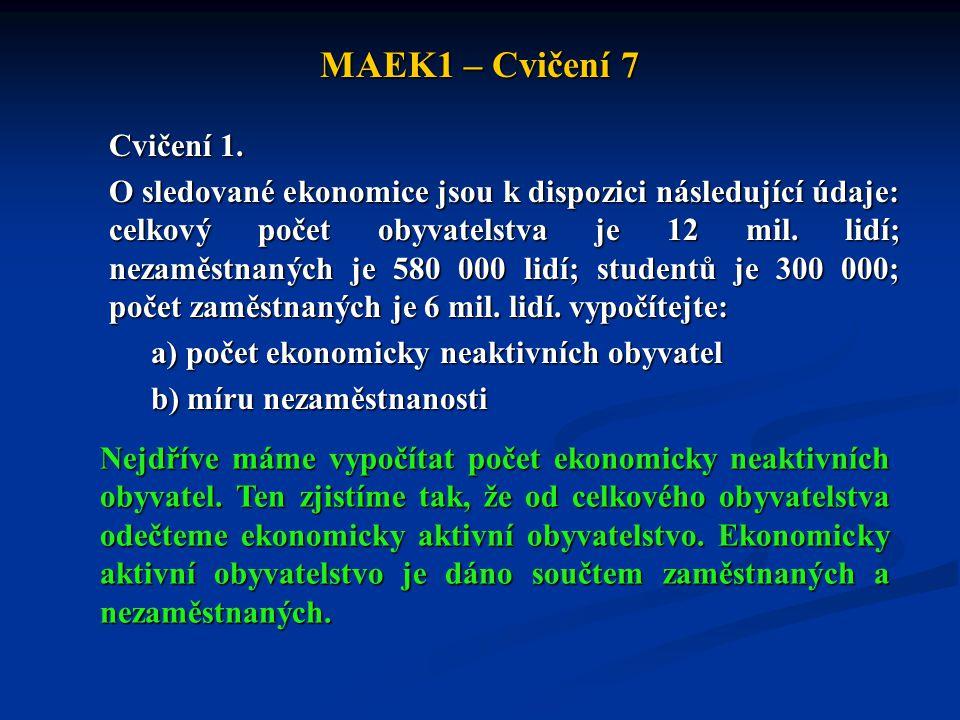 MAEK1 – Cvičení 7 Cvičení 1. O sledované ekonomice jsou k dispozici následující údaje: celkový počet obyvatelstva je 12 mil. lidí; nezaměstnaných je 5