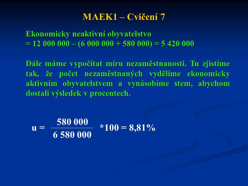 MAEK1 – Cvičení 7 Ekonomicky neaktivní obyvatelstvo = 12 000 000 – (6 000 000 + 580 000) = 5 420 000 Dále máme vypočítat míru nezaměstnanosti. Tu zjis