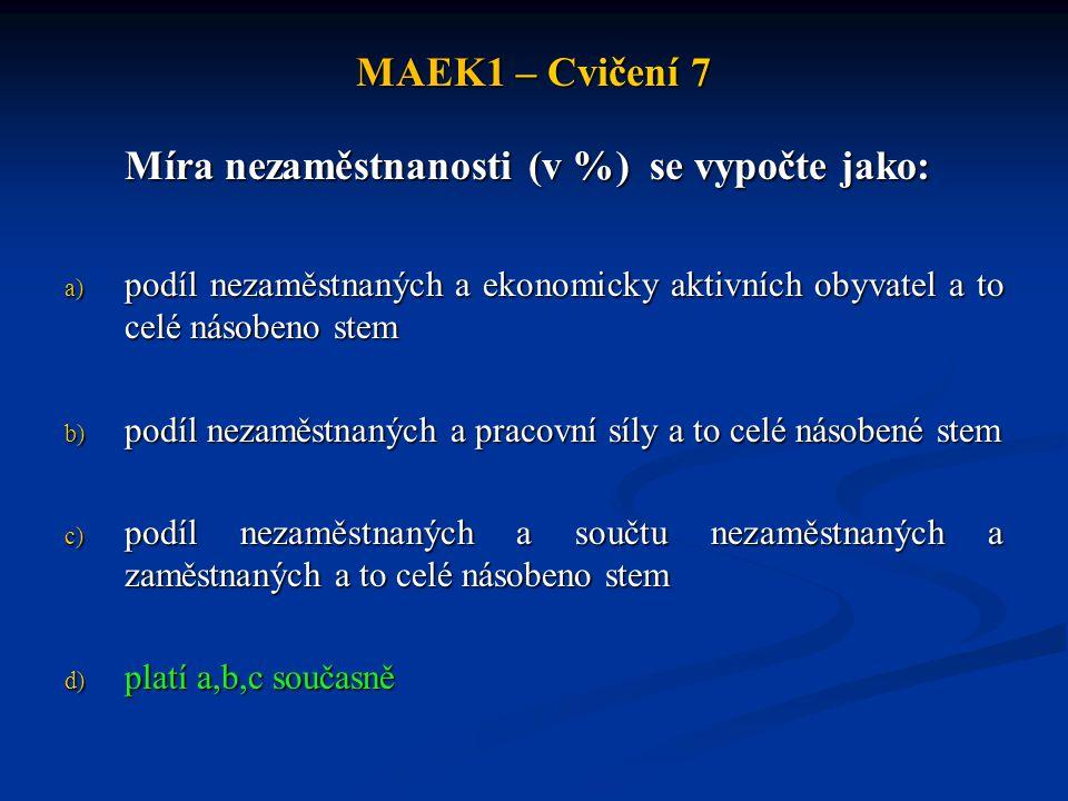 MAEK1 – Cvičení 7 Míra nezaměstnanosti (v %) se vypočte jako: a) podíl nezaměstnaných a ekonomicky aktivních obyvatel a to celé násobeno stem b) podíl