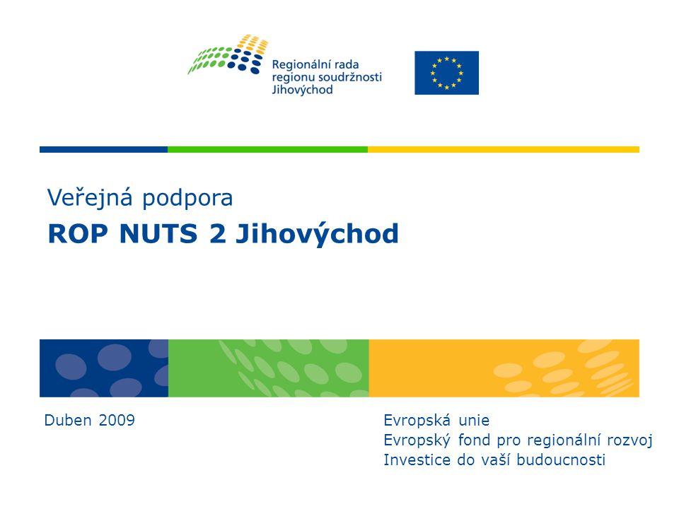 Veřejná podpora ROP NUTS 2 Jihovýchod Duben 2009Evropská unie Evropský fond pro regionální rozvoj Investice do vaší budoucnosti