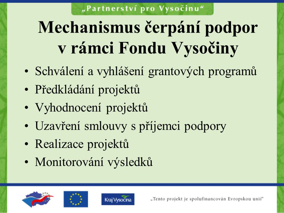 Mechanismus čerpání podpor v rámci Fondu Vysočiny Schválení a vyhlášení grantových programů Předkládání projektů Vyhodnocení projektů Uzavření smlouvy s příjemci podpory Realizace projektů Monitorování výsledků