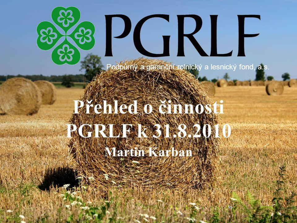 Přehled o činnosti PGRLF k 31.8.2010 Martin Karban Podpůrný a garanční rolnický a lesnický fond, a.s.