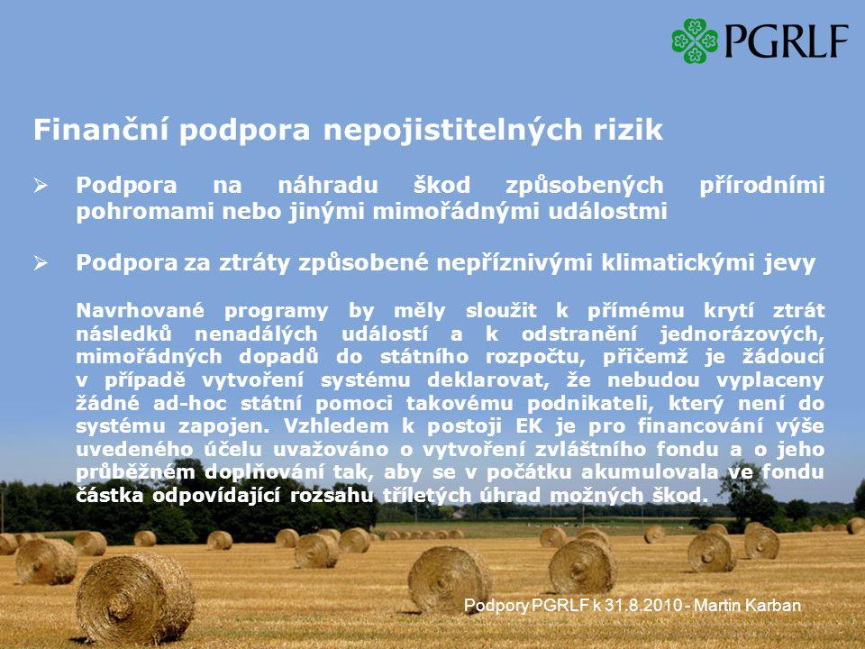 Podpory PGRLF k 31.8.2010 - Martin Karban Finanční podpora nepojistitelných rizik  Podpora na náhradu škod způsobených přírodními pohromami nebo jinými mimořádnými událostmi  Podpora za ztráty způsobené nepříznivými klimatickými jevy Navrhované programy by měly sloužit k přímému krytí ztrát následků nenadálých událostí a k odstranění jednorázových, mimořádných dopadů do státního rozpočtu, přičemž je žádoucí v případě vytvoření systému deklarovat, že nebudou vyplaceny žádné ad-hoc státní pomoci takovému podnikateli, který není do systému zapojen.