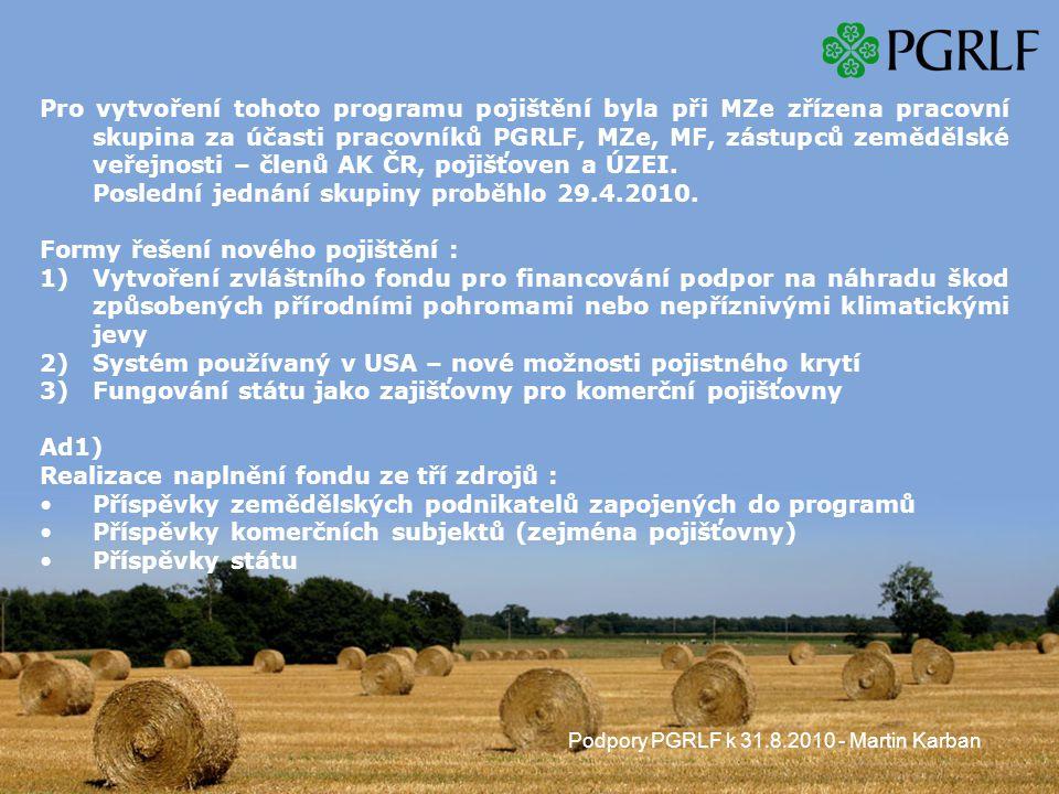 Podpory PGRLF k 31.8.2010 - Martin Karban Pro vytvoření tohoto programu pojištění byla při MZe zřízena pracovní skupina za účasti pracovníků PGRLF, MZe, MF, zástupců zemědělské veřejnosti – členů AK ČR, pojišťoven a ÚZEI.