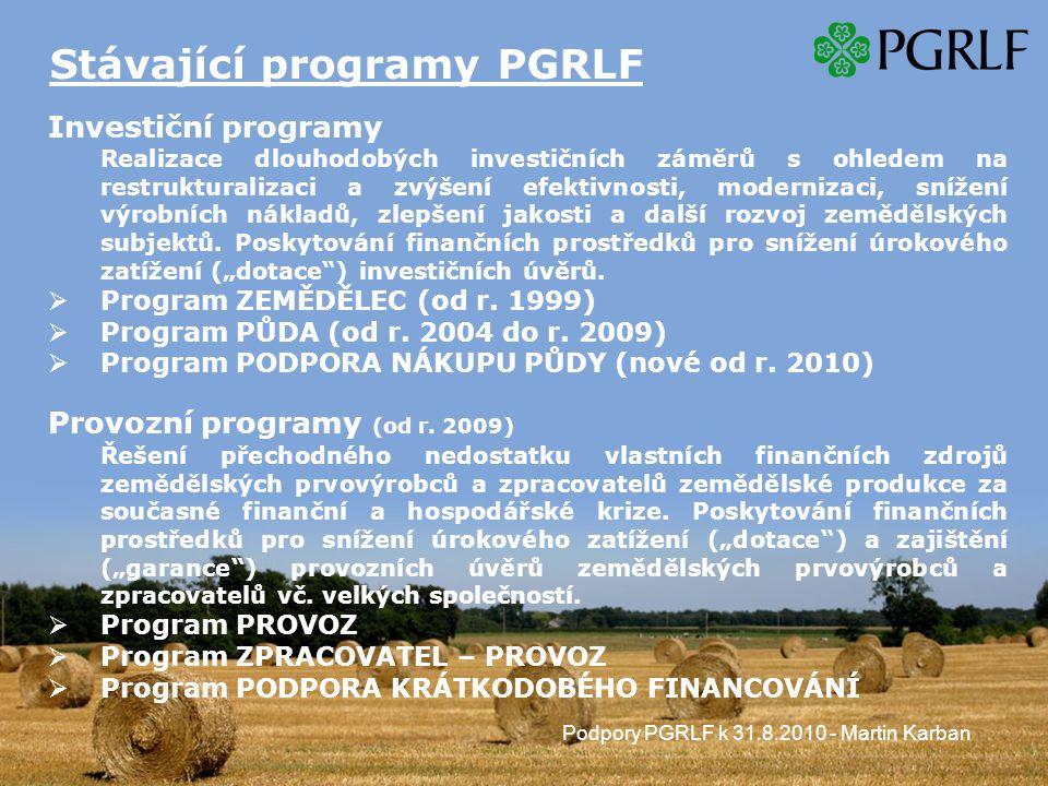 Podpory PGRLF k 31.8.2010 - Martin Karban Stávající programy PGRLF Investiční programy Realizace dlouhodobých investičních záměrů s ohledem na restrukturalizaci a zvýšení efektivnosti, modernizaci, snížení výrobních nákladů, zlepšení jakosti a další rozvoj zemědělských subjektů.