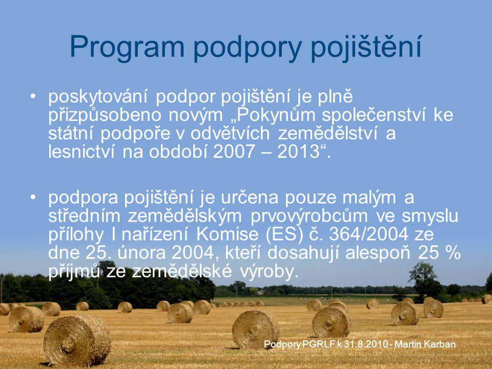 """Podpory PGRLF k 31.8.2010 - Martin Karban Program podpory pojištění poskytování podpor pojištění je plně přizpůsobeno novým """"Pokynům společenství ke státní podpoře v odvětvích zemědělství a lesnictví na období 2007 – 2013 ."""