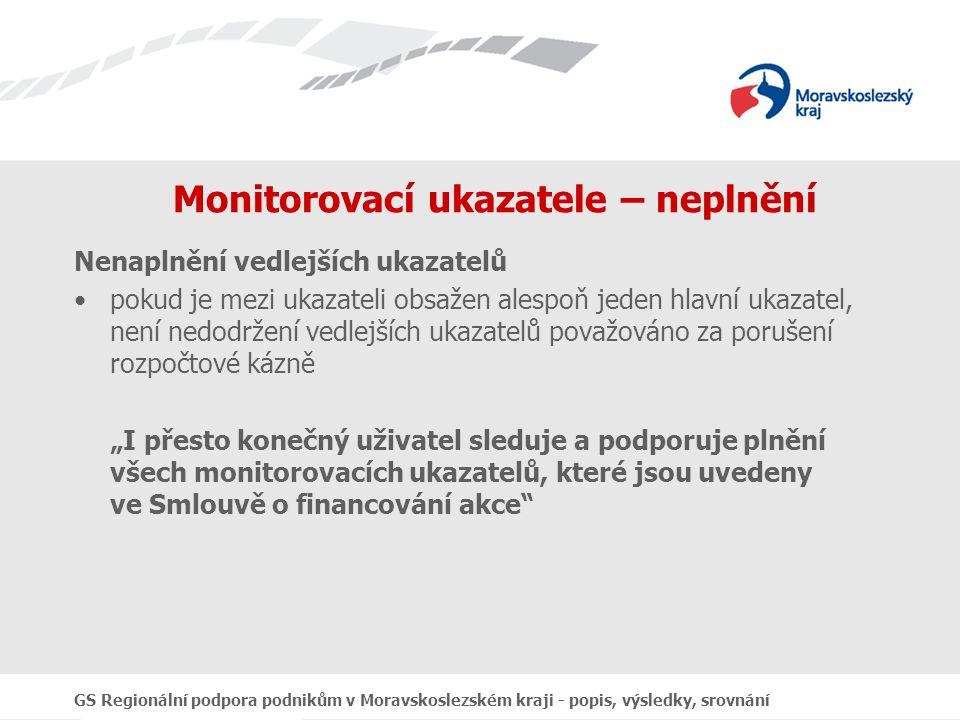 """GS Regionální podpora podnikům v Moravskoslezském kraji - popis, výsledky, srovnání Monitorovací ukazatele – neplnění Nenaplnění vedlejších ukazatelů pokud je mezi ukazateli obsažen alespoň jeden hlavní ukazatel, není nedodržení vedlejších ukazatelů považováno za porušení rozpočtové kázně """"I přesto konečný uživatel sleduje a podporuje plnění všech monitorovacích ukazatelů, které jsou uvedeny ve Smlouvě o financování akce"""