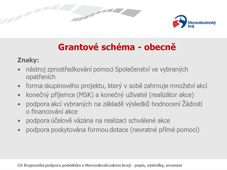 GS Regionální podpora podnikům v Moravskoslezském kraji - popis, výsledky, srovnání Grantové schéma - obecně Znaky: nástroj zprostředkování pomoci Společenství ve vybraných opatřeních forma skupinového projektu, který v sobě zahrnuje množství akcí konečný příjemce (MSK) a konečný uživatel (realizátor akce) podpora akcí vybraných na základě výsledků hodnocení Žádostí o financování akce podpora účelově vázána na realizaci schválené akce podpora poskytována formou dotace (nevratné přímé pomoci)