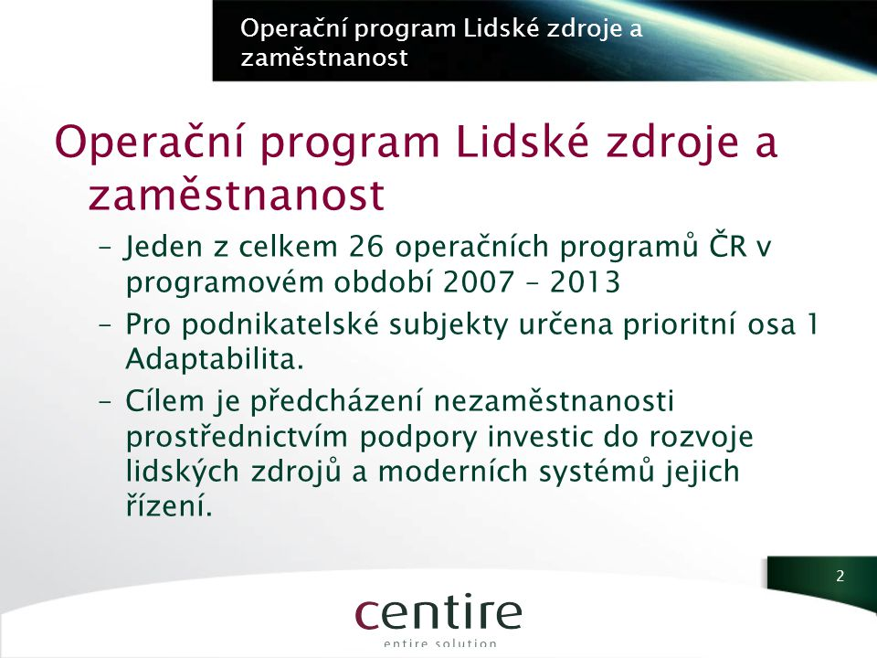 Operační program Lidské zdroje a zaměstnanost –Jeden z celkem 26 operačních programů ČR v programovém období 2007 – 2013 –Pro podnikatelské subjekty určena prioritní osa 1 Adaptabilita.