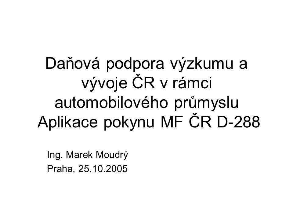 Daňová podpora výzkumu a vývoje ČR v rámci automobilového průmyslu Aplikace pokynu MF ČR D-288 Ing. Marek Moudrý Praha, 25.10.2005