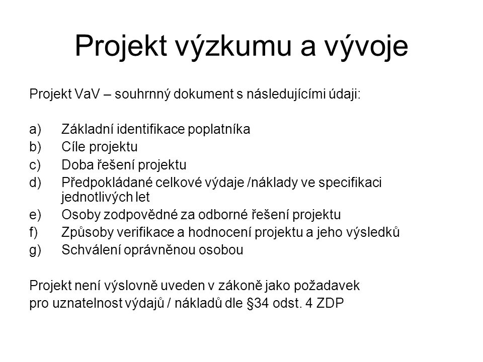 Projekt výzkumu a vývoje Projekt VaV – souhrnný dokument s následujícími údaji: a)Základní identifikace poplatníka b)Cíle projektu c)Doba řešení projektu d)Předpokládané celkové výdaje /náklady ve specifikaci jednotlivých let e)Osoby zodpovědné za odborné řešení projektu f)Způsoby verifikace a hodnocení projektu a jeho výsledků g)Schválení oprávněnou osobou Projekt není výslovně uveden v zákoně jako požadavek pro uznatelnost výdajů / nákladů dle §34 odst.