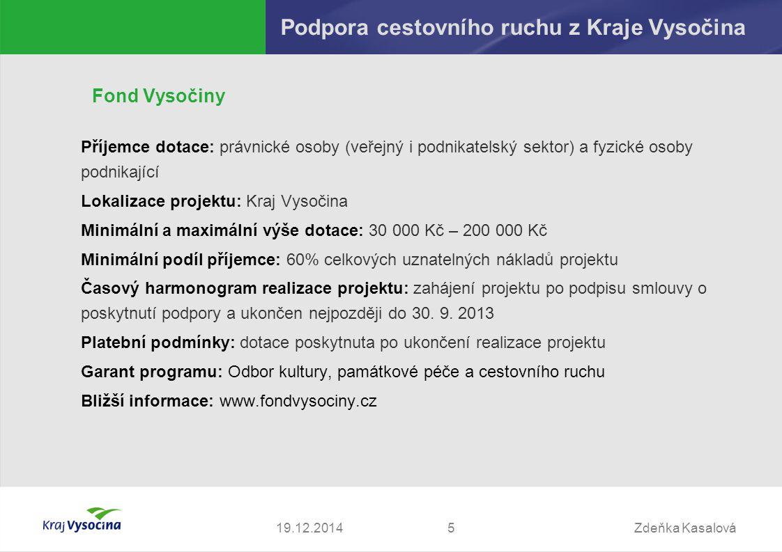 Zdeňka Kasalová519.12.2014 Podpora cestovního ruchu z Kraje Vysočina Fond Vysočiny Příjemce dotace: právnické osoby (veřejný i podnikatelský sektor) a fyzické osoby podnikající Lokalizace projektu: Kraj Vysočina Minimální a maximální výše dotace: 30 000 Kč – 200 000 Kč Minimální podíl příjemce: 60% celkových uznatelných nákladů projektu Časový harmonogram realizace projektu: zahájení projektu po podpisu smlouvy o poskytnutí podpory a ukončen nejpozději do 30.