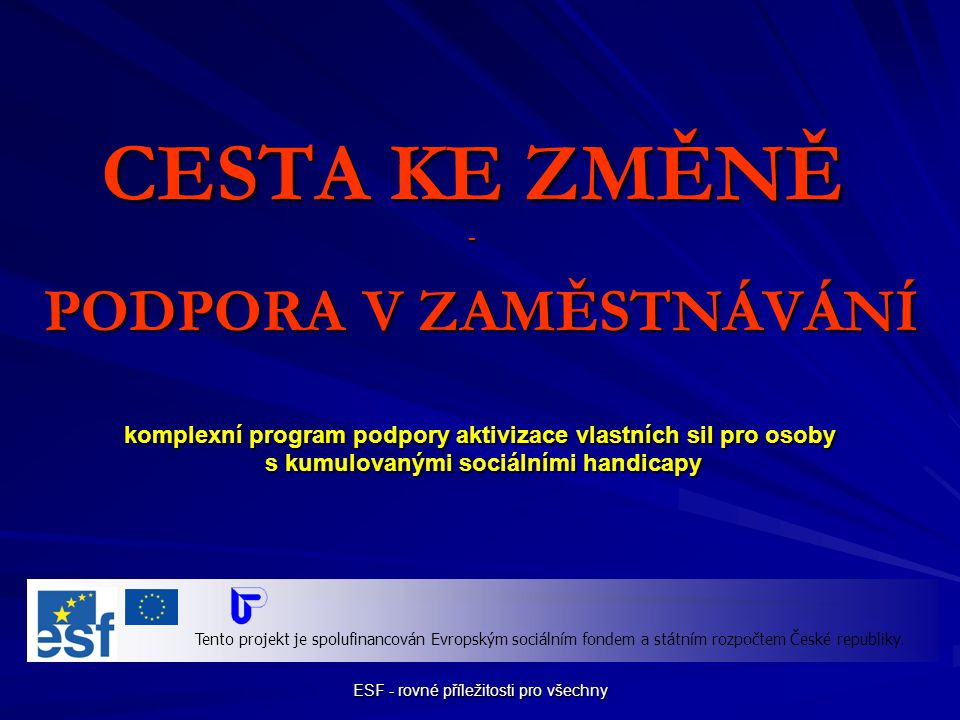 ESF - rovné příležitosti pro všechny PŘÍMÁ PODPORA - aneb něco navíc pro účastníky: - příspěvek na dopravu - příspěvek na dopravu - příspěvek na péči o osobu závislou - příspěvek na péči o osobu závislou pro zaměstnavatele: - mzdové příspěvky - mzdové příspěvky Cesta ke změně