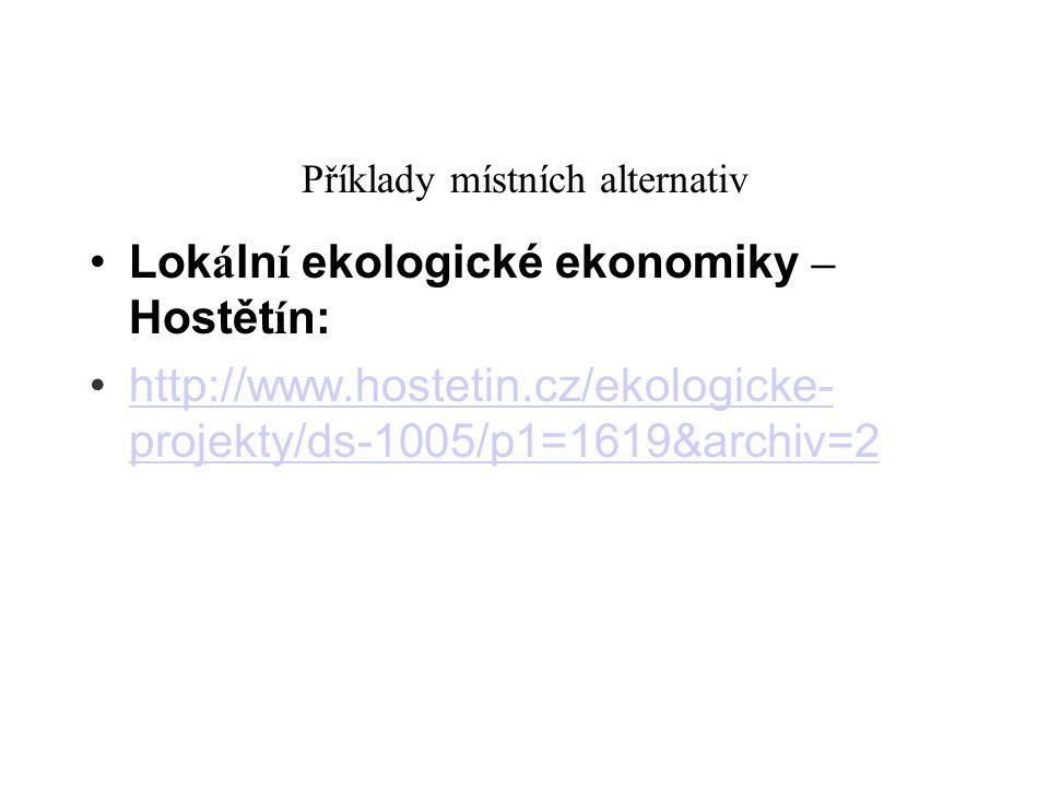 Příklady místních alternativ Lok á ln í ekologické ekonomiky – Hostět í n: http://www.hostetin.cz/ekologicke- projekty/ds-1005/p1=1619&archiv=2 http:/