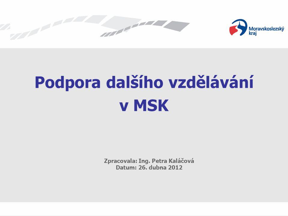 Podpora dalšího vzdělávání v MSK Zpracovala: Ing. Petra Kaláčová Datum: 26. dubna 2012
