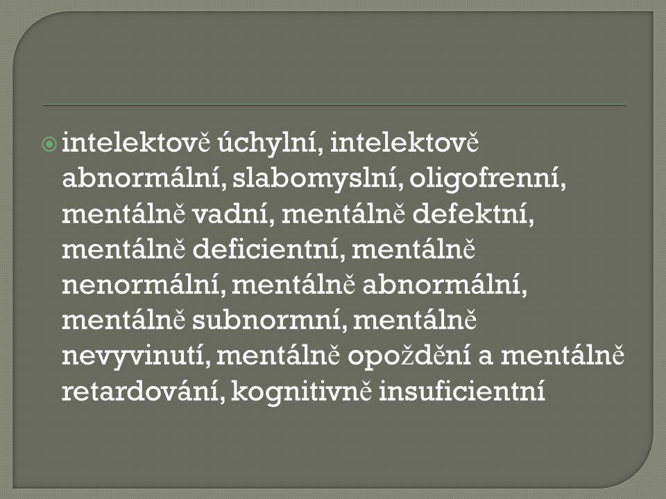  intelektov ě úchylní, intelektov ě abnormální, slabomyslní, oligofrenní, mentáln ě vadní, mentáln ě defektní, mentáln ě deficientní, mentáln ě nenormální, mentáln ě abnormální, mentáln ě subnormní, mentáln ě nevyvinutí, mentáln ě opo ž d ě ní a mentáln ě retardování, kognitivn ě insuficientní