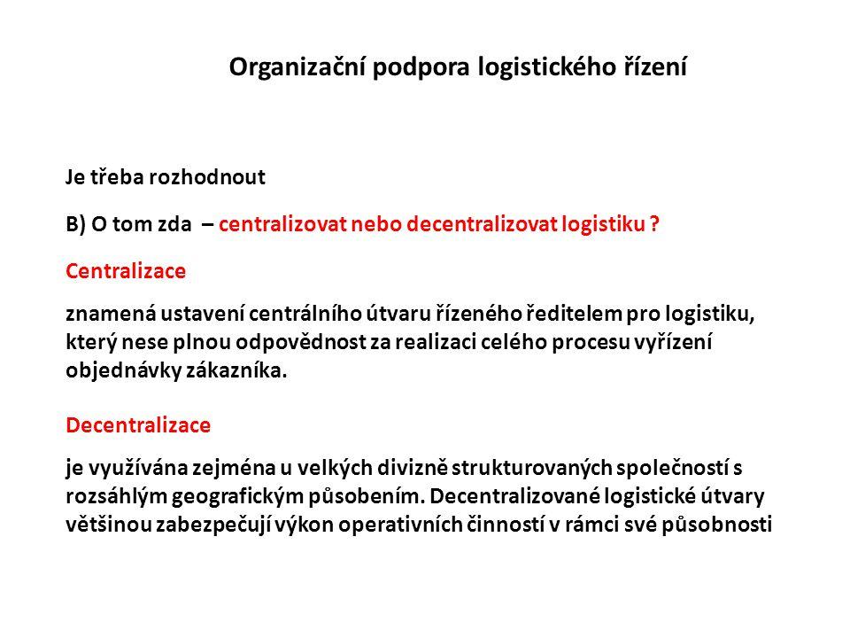 Organizační podpora logistického řízení Je třeba rozhodnout B) O tom zda – centralizovat nebo decentralizovat logistiku ? Centralizace znamená ustaven