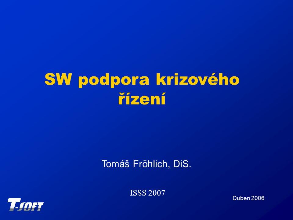 SW podpora krizového řízení Duben 2006 Tomáš Fröhlich, DiS. ISSS 2007