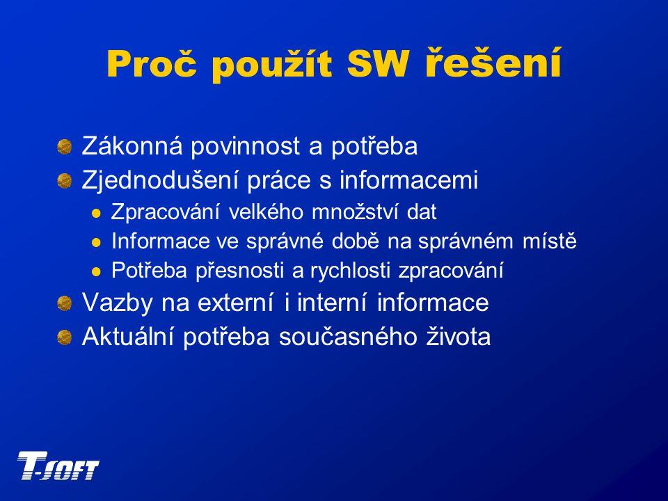 Proč použít SW řešení Zákonná povinnost a potřeba Zjednodušení práce s informacemi Zpracování velkého množství dat Informace ve správné době na správném místě Potřeba přesnosti a rychlosti zpracování Vazby na externí i interní informace Aktuální potřeba současného života