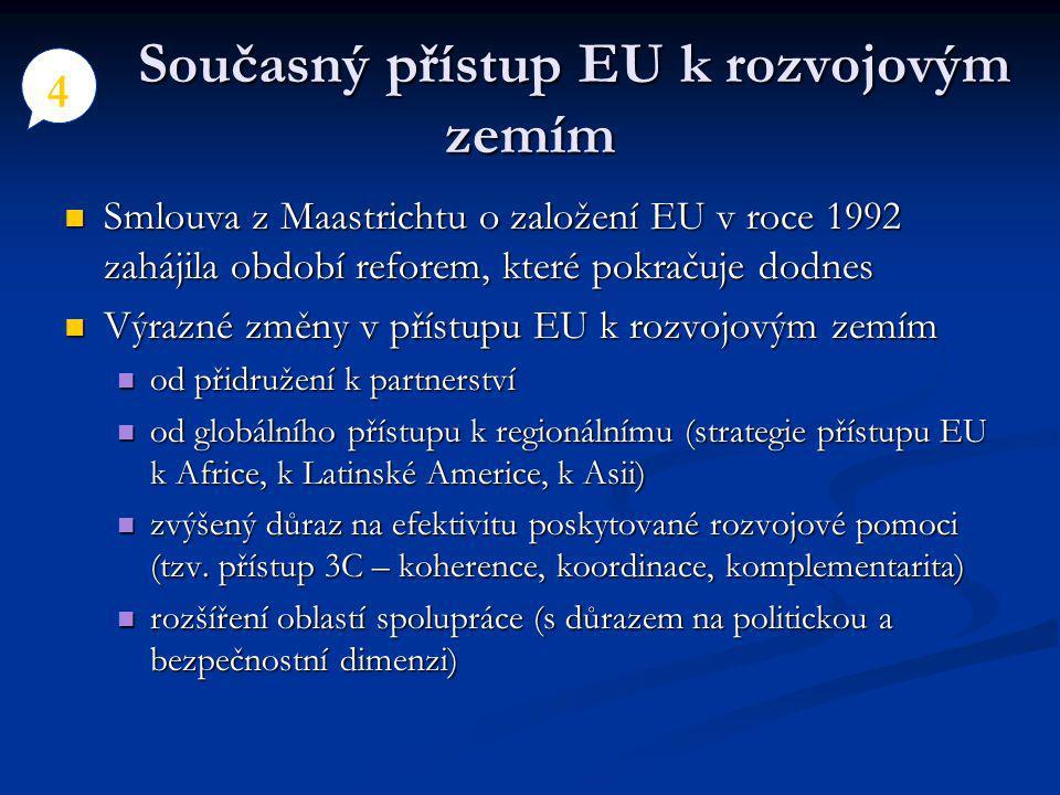Současný přístup EU k rozvojovým zemím Současný přístup EU k rozvojovým zemím Smlouva z Maastrichtu o založení EU v roce 1992 zahájila období reforem, které pokračuje dodnes Smlouva z Maastrichtu o založení EU v roce 1992 zahájila období reforem, které pokračuje dodnes Výrazné změny v přístupu EU k rozvojovým zemím Výrazné změny v přístupu EU k rozvojovým zemím od přidružení k partnerství od přidružení k partnerství od globálního přístupu k regionálnímu (strategie přístupu EU k Africe, k Latinské Americe, k Asii) od globálního přístupu k regionálnímu (strategie přístupu EU k Africe, k Latinské Americe, k Asii) zvýšený důraz na efektivitu poskytované rozvojové pomoci (tzv.