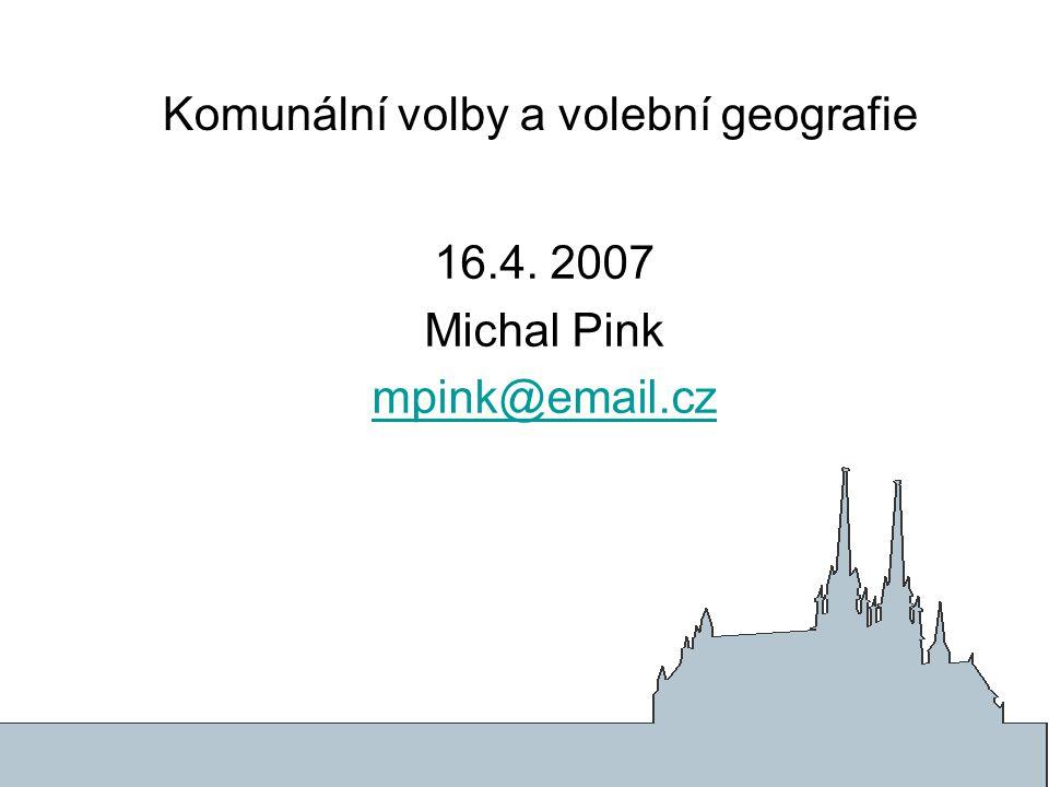 Komunální volby a volební geografie 16.4. 2007 Michal Pink mpink@email.cz