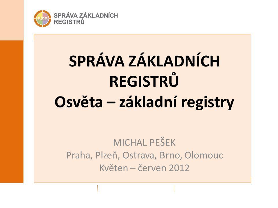 SPRÁVA ZÁKLADNÍCH REGISTRŮ Osvěta – základní registry MICHAL PEŠEK Praha, Plzeň, Ostrava, Brno, Olomouc Květen – červen 2012