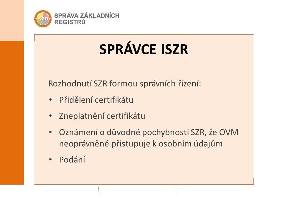 SPRÁVCE ISZR Rozhodnutí SZR formou správních řízení: Přidělení certifikátu Zneplatnění certifikátu Oznámení o důvodné pochybnosti SZR, že OVM neoprávn