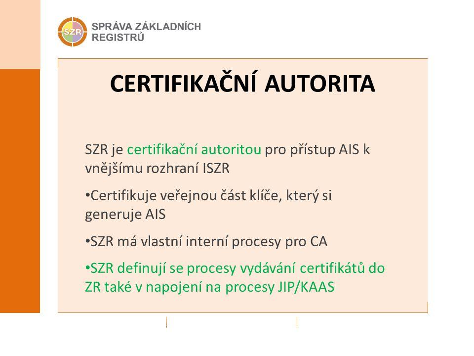 CERTIFIKAČNÍ AUTORITA SZR je certifikační autoritou pro přístup AIS k vnějšímu rozhraní ISZR Certifikuje veřejnou část klíče, který si generuje AIS SZ