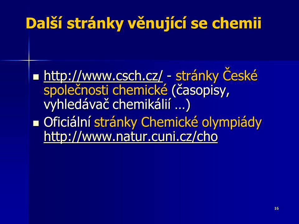 16 Další stránky věnující se chemii http://www.csch.cz/ - stránky České společnosti chemické (časopisy, vyhledávač chemikálií …) http://www.csch.cz/ -