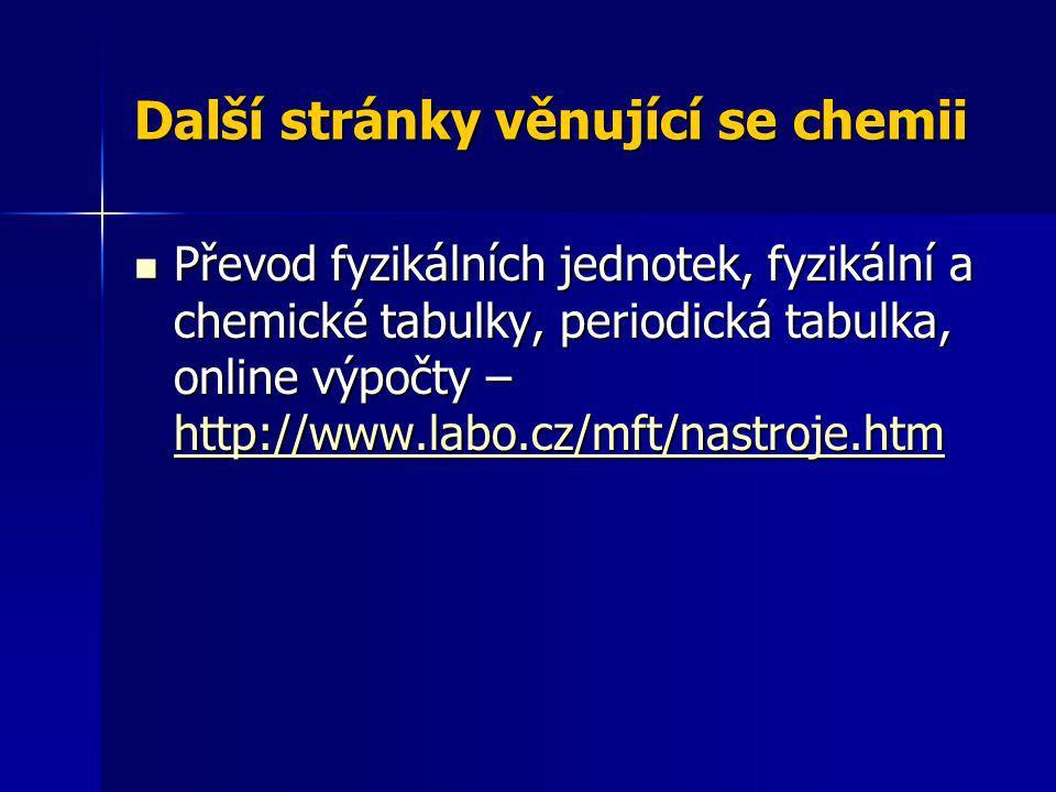 Další stránky věnující se chemii Převod fyzikálních jednotek, fyzikální a chemické tabulky, periodická tabulka, online výpočty – http://www.labo.cz/mf
