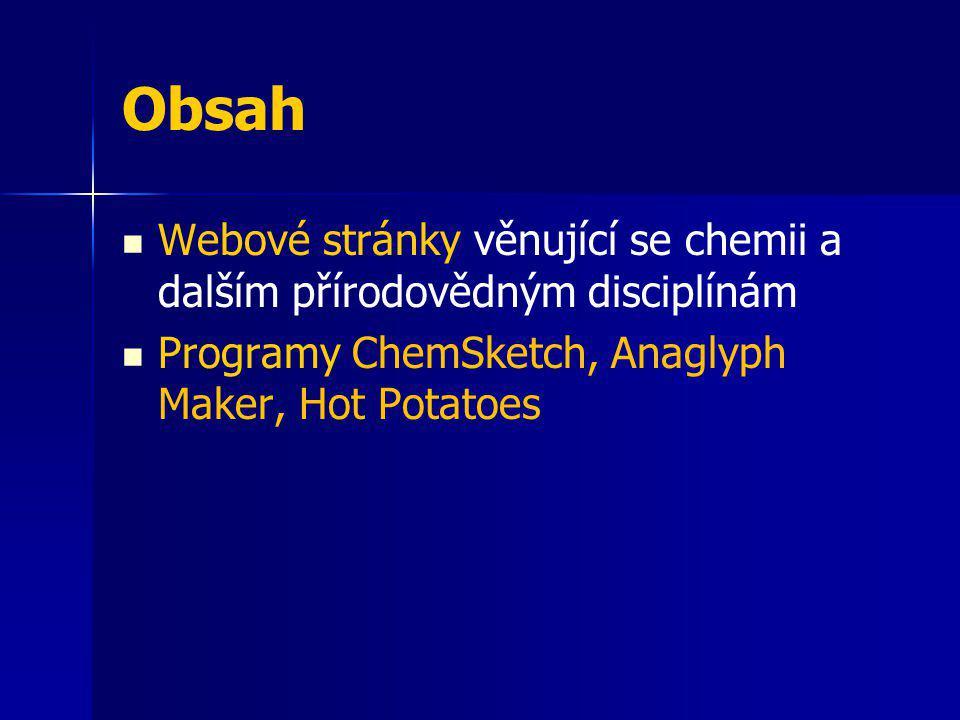 Obsah Webové stránky věnující se chemii a dalším přírodovědným disciplínám Programy ChemSketch, Anaglyph Maker, Hot Potatoes