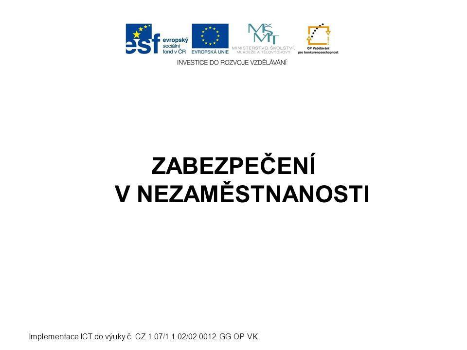 ZABEZPEČENÍ V NEZAMĚSTNANOSTI Implementace ICT do výuky č. CZ.1.07/1.1.02/02.0012 GG OP VK