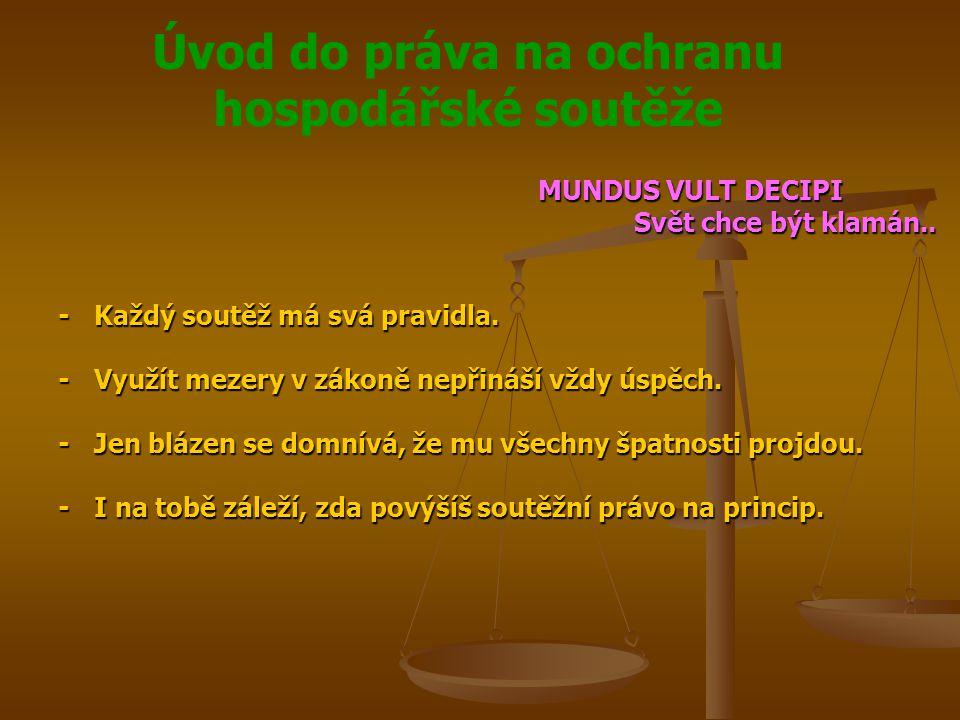 Úvod do práva na ochranu hospodářské soutěže MUNDUS VULT DECIPI Svět chce být klamán.. -Každý soutěž má svá pravidla. -Využít mezery v zákoně nepřináš