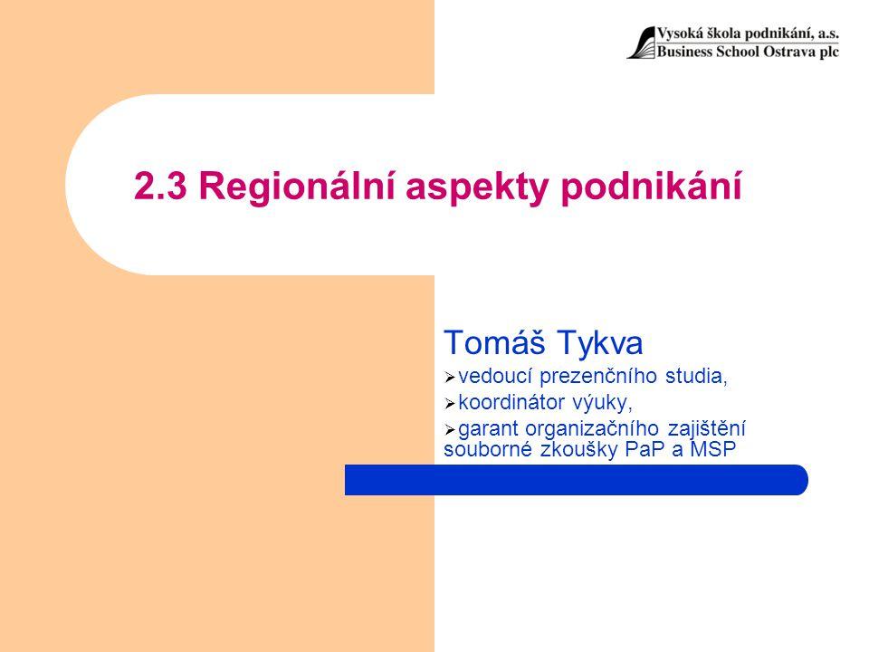 2.3 Regionální aspekty podnikání Tomáš Tykva  vedoucí prezenčního studia,  koordinátor výuky,  garant organizačního zajištění souborné zkoušky PaP