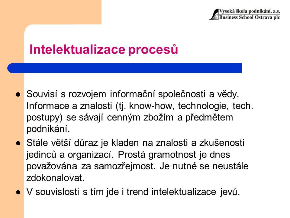 Intelektualizace procesů Souvisí s rozvojem informační společnosti a vědy. Informace a znalosti (tj. know-how, technologie, tech. postupy) se sávají c