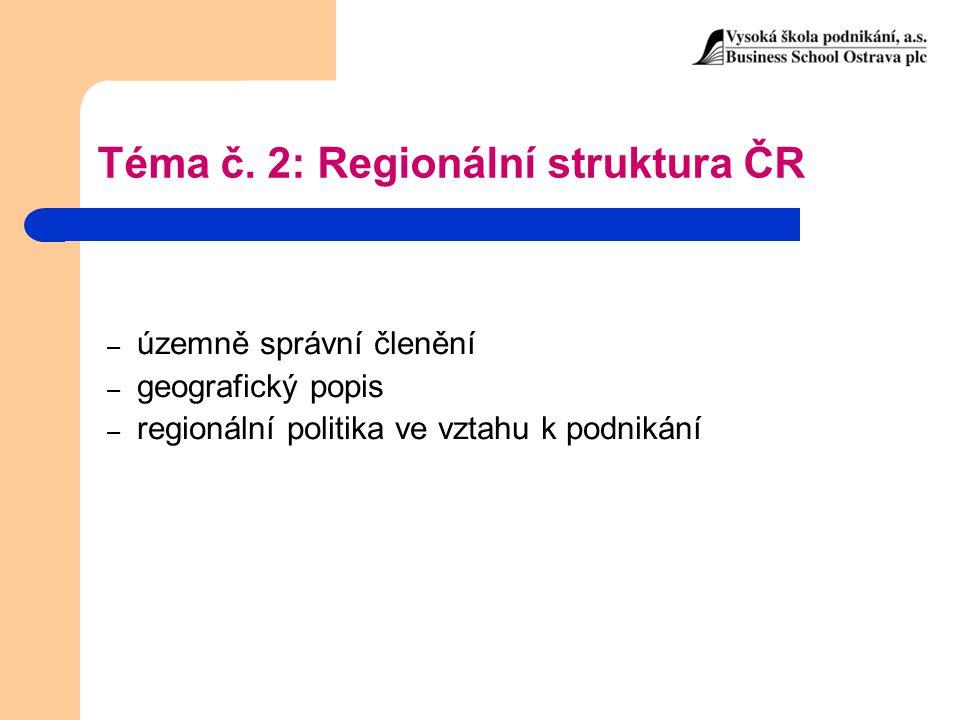 Téma č. 2: Regionální struktura ČR – územně správní členění – geografický popis – regionální politika ve vztahu k podnikání