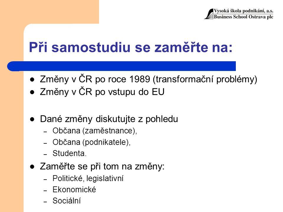 Při samostudiu se zaměřte na: Změny v ČR po roce 1989 (transformační problémy) Změny v ČR po vstupu do EU Dané změny diskutujte z pohledu – Občana (za