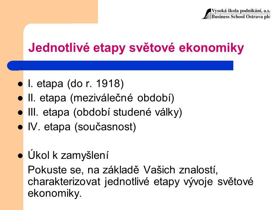 Jednotlivé etapy světové ekonomiky I. etapa (do r. 1918) II. etapa (meziválečné období) III. etapa (období studené války) IV. etapa (současnost) Úkol