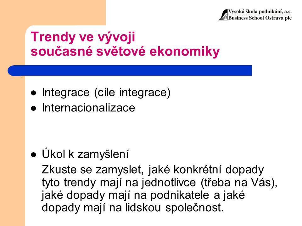 Trendy ve vývoji současné světové ekonomiky Integrace (cíle integrace) Internacionalizace Úkol k zamyšlení Zkuste se zamyslet, jaké konkrétní dopady t